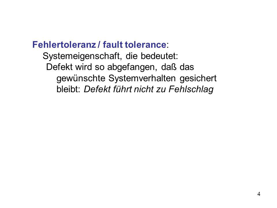 4 Fehlertoleranz / fault tolerance: Systemeigenschaft, die bedeutet: Defekt wird so abgefangen, daß das gewünschte Systemverhalten gesichert bleibt: D