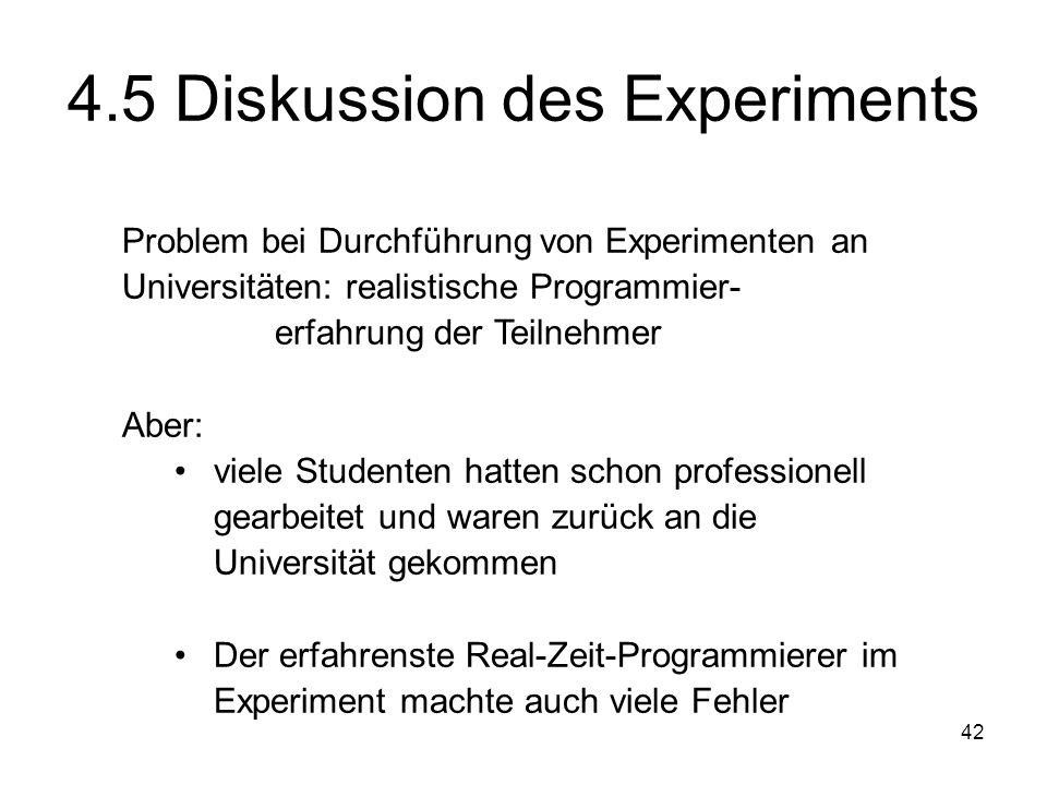 42 4.5 Diskussion des Experiments Problem bei Durchführung von Experimenten an Universitäten: realistische Programmier- erfahrung der Teilnehmer Aber: