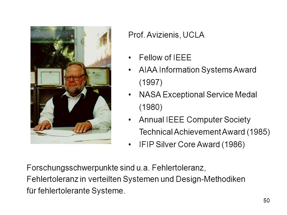 50 Prof. Avizienis, UCLA Fellow of IEEE AIAA Information Systems Award (1997) NASA Exceptional Service Medal (1980) Annual IEEE Computer Society Techn
