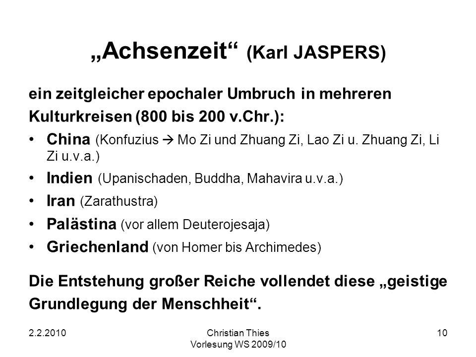 2.2.2010Christian Thies Vorlesung WS 2009/10 10 Achsenzeit (Karl JASPERS) ein zeitgleicher epochaler Umbruch in mehreren Kulturkreisen (800 bis 200 v.