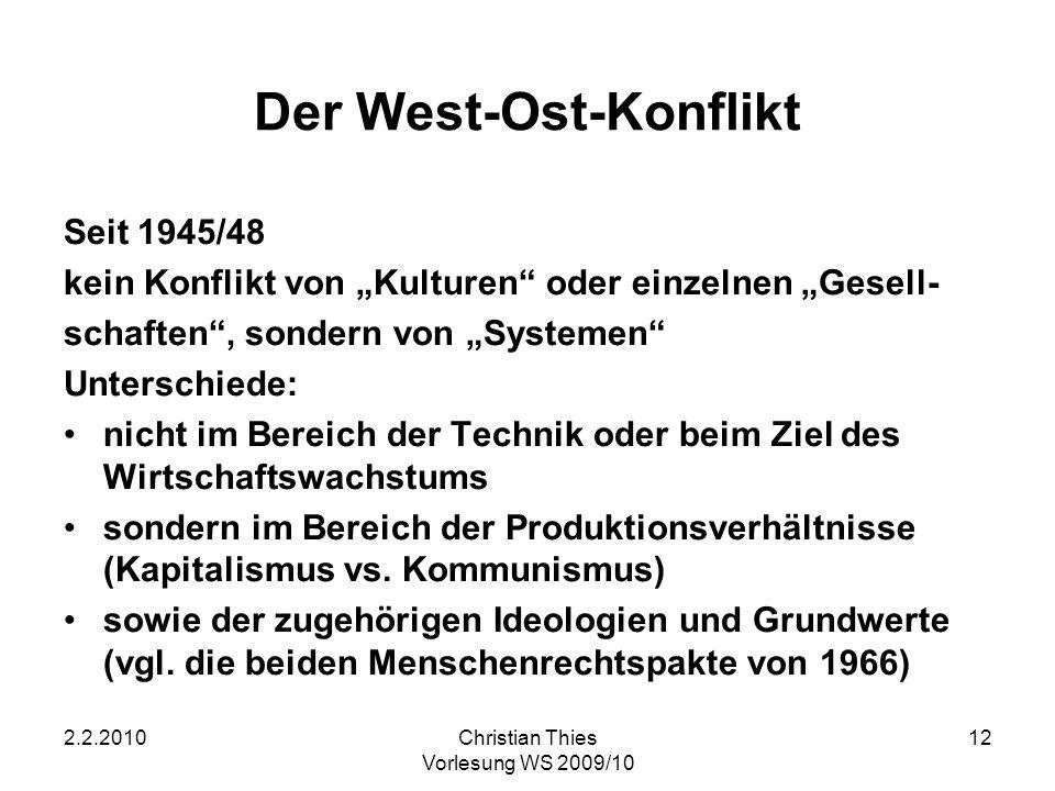 2.2.2010Christian Thies Vorlesung WS 2009/10 12 Der West-Ost-Konflikt Seit 1945/48 kein Konflikt von Kulturen oder einzelnen Gesell- schaften, sondern
