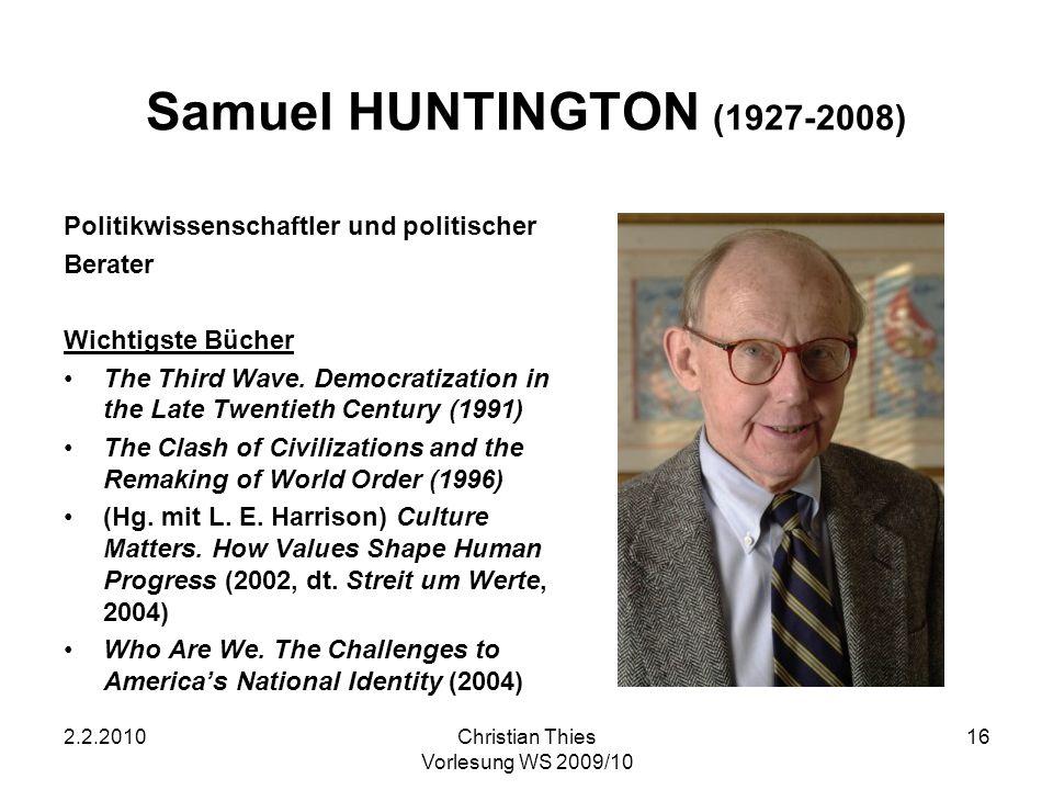2.2.2010Christian Thies Vorlesung WS 2009/10 16 Samuel HUNTINGTON (1927-2008) Politikwissenschaftler und politischer Berater Wichtigste Bücher The Thi