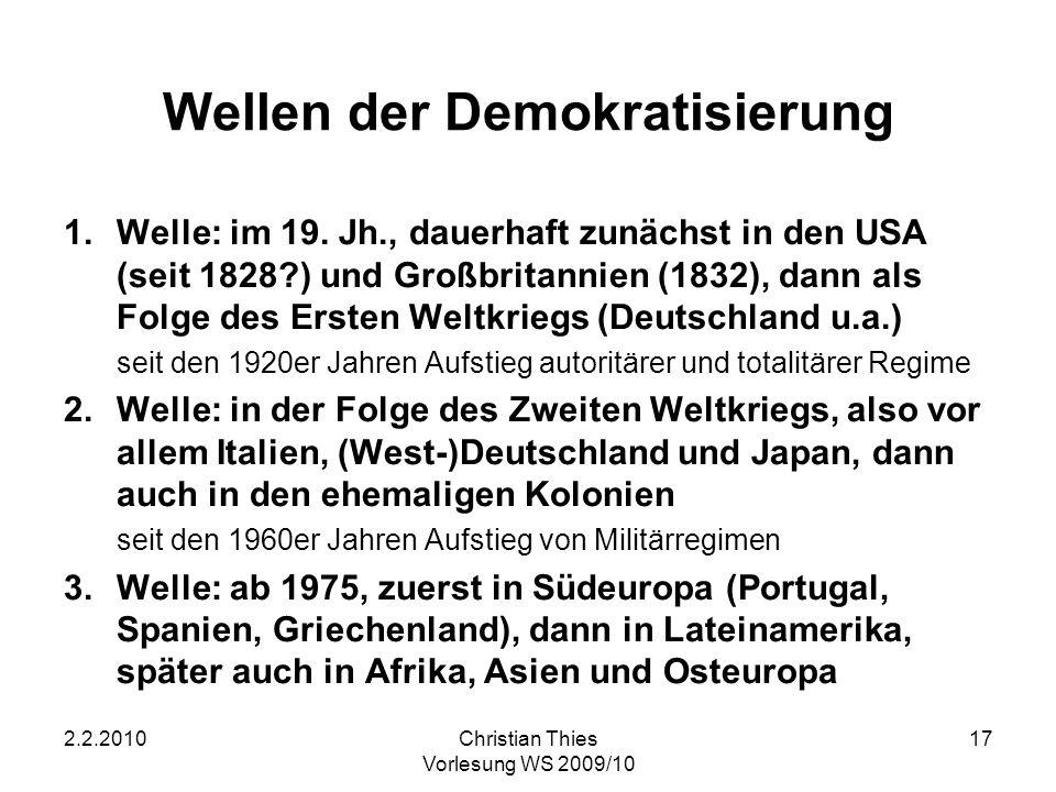 2.2.2010Christian Thies Vorlesung WS 2009/10 17 Wellen der Demokratisierung 1.Welle: im 19. Jh., dauerhaft zunächst in den USA (seit 1828?) und Großbr