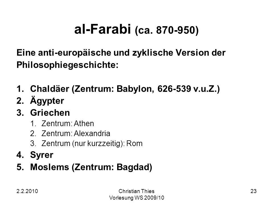 2.2.2010Christian Thies Vorlesung WS 2009/10 23 al-Farabi (ca. 870-950) Eine anti-europäische und zyklische Version der Philosophiegeschichte: 1.Chald