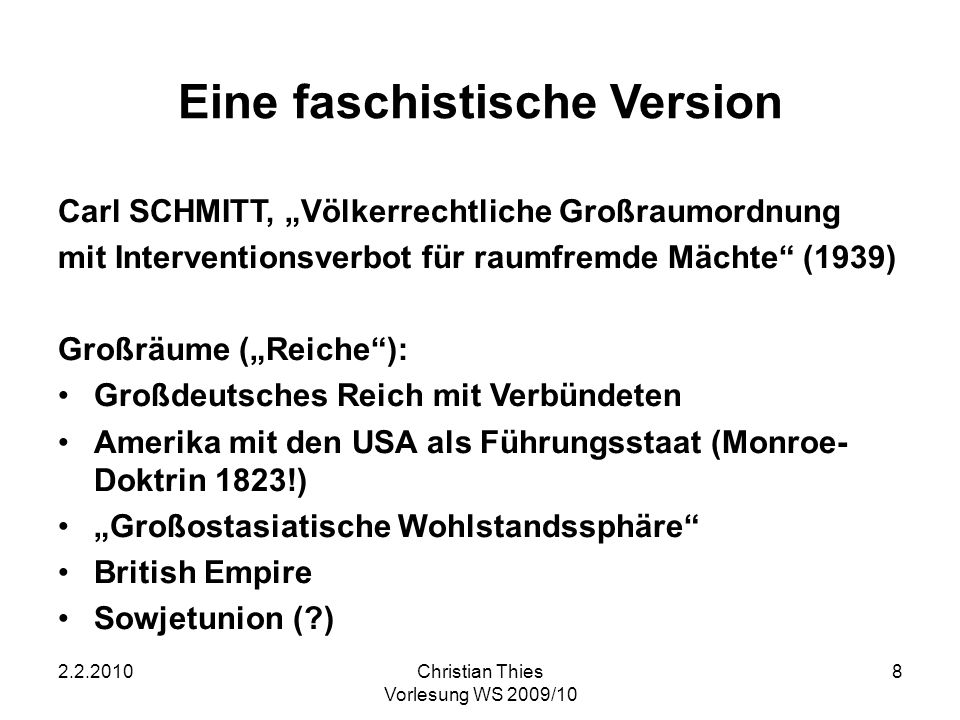 2.2.2010Christian Thies Vorlesung WS 2009/10 8 Eine faschistische Version Carl SCHMITT, Völkerrechtliche Großraumordnung mit Interventionsverbot für r