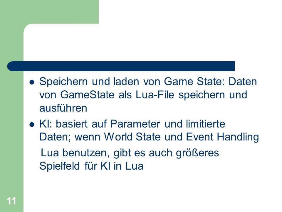11 Speichern und laden von Game State: Daten von GameState als Lua-File speichern und ausführen KI: basiert auf Parameter und limitierte Daten; wenn W