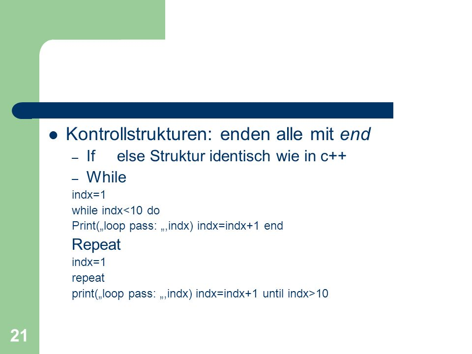 21 Kontrollstrukturen: enden alle mit end – If else Struktur identisch wie in c++ – While indx=1 while indx<10 do Print(loop pass:,indx) indx=indx+1 end Repeat indx=1 repeat print(loop pass:,indx) indx=indx+1 until indx>10