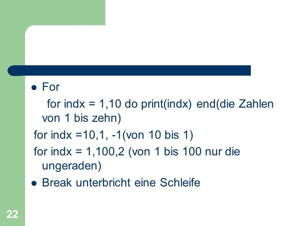 22 For for indx = 1,10 do print(indx) end(die Zahlen von 1 bis zehn) for indx =10,1, -1(von 10 bis 1) for indx = 1,100,2 (von 1 bis 100 nur die ungera