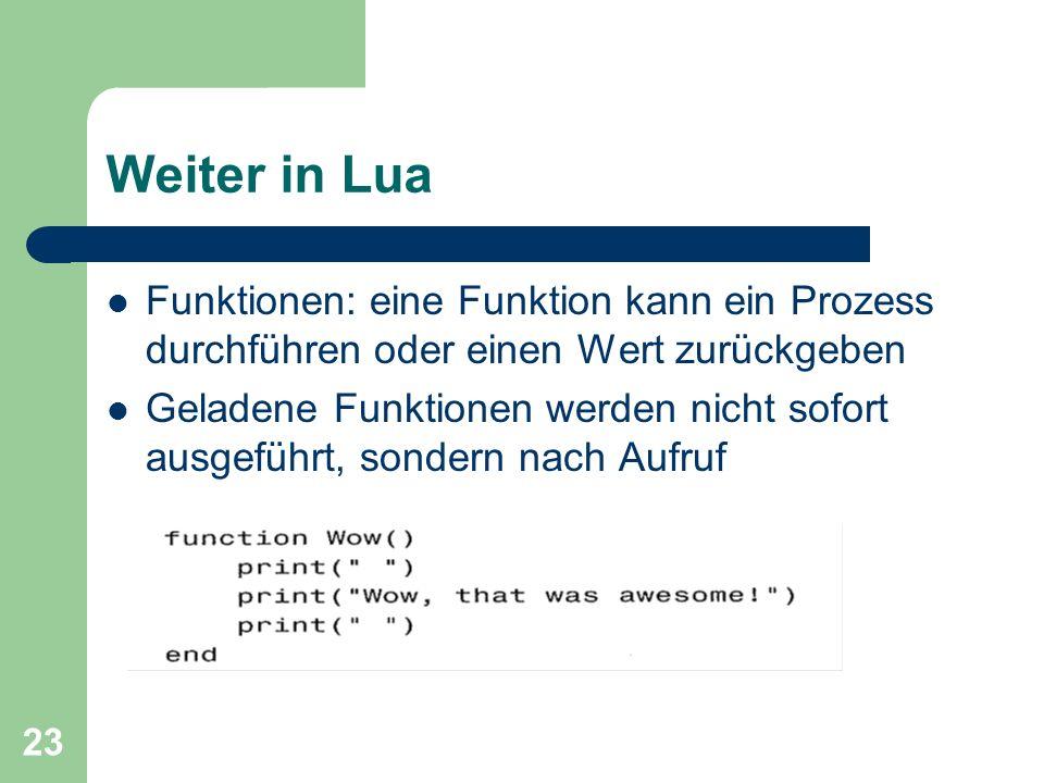 23 Weiter in Lua Funktionen: eine Funktion kann ein Prozess durchführen oder einen Wert zurückgeben Geladene Funktionen werden nicht sofort ausgeführt