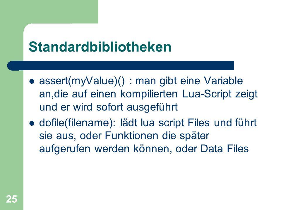 25 Standardbibliotheken assert(myValue)() : man gibt eine Variable an,die auf einen kompilierten Lua-Script zeigt und er wird sofort ausgeführt dofile