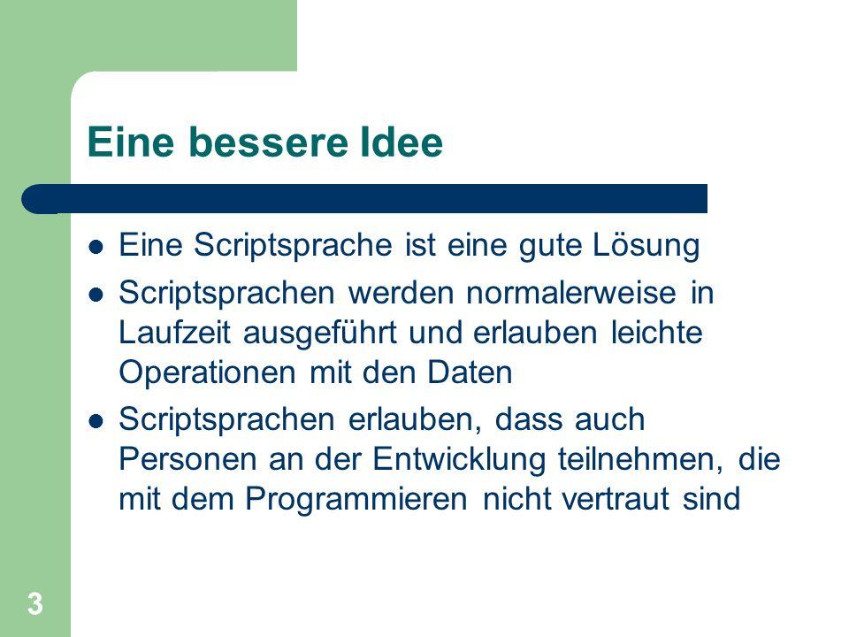 3 Eine bessere Idee Eine Scriptsprache ist eine gute Lösung Scriptsprachen werden normalerweise in Laufzeit ausgeführt und erlauben leichte Operatione