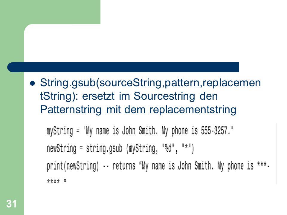31 String.gsub(sourceString,pattern,replacemen tString): ersetzt im Sourcestring den Patternstring mit dem replacementstring