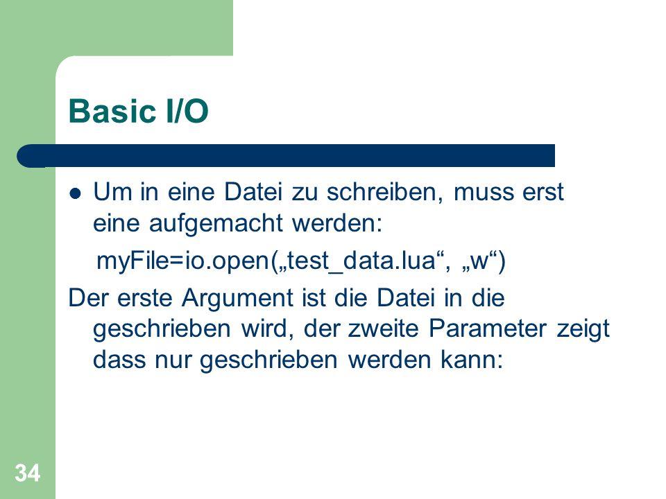 34 Basic I/O Um in eine Datei zu schreiben, muss erst eine aufgemacht werden: myFile=io.open(test_data.lua, w) Der erste Argument ist die Datei in die