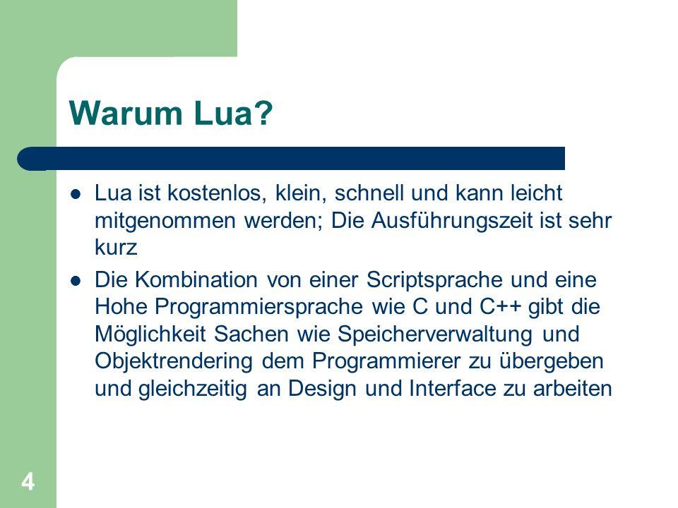 5 Einführung zu Lua Lua ist eine glue- Sprache, sie klebt zusammen Funktionen von anderen Sprachen Es können neue Funktionen gebildet werden Hello World.