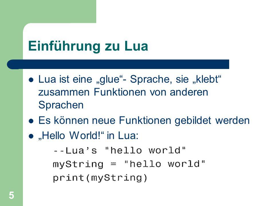 5 Einführung zu Lua Lua ist eine glue- Sprache, sie klebt zusammen Funktionen von anderen Sprachen Es können neue Funktionen gebildet werden Hello Wor