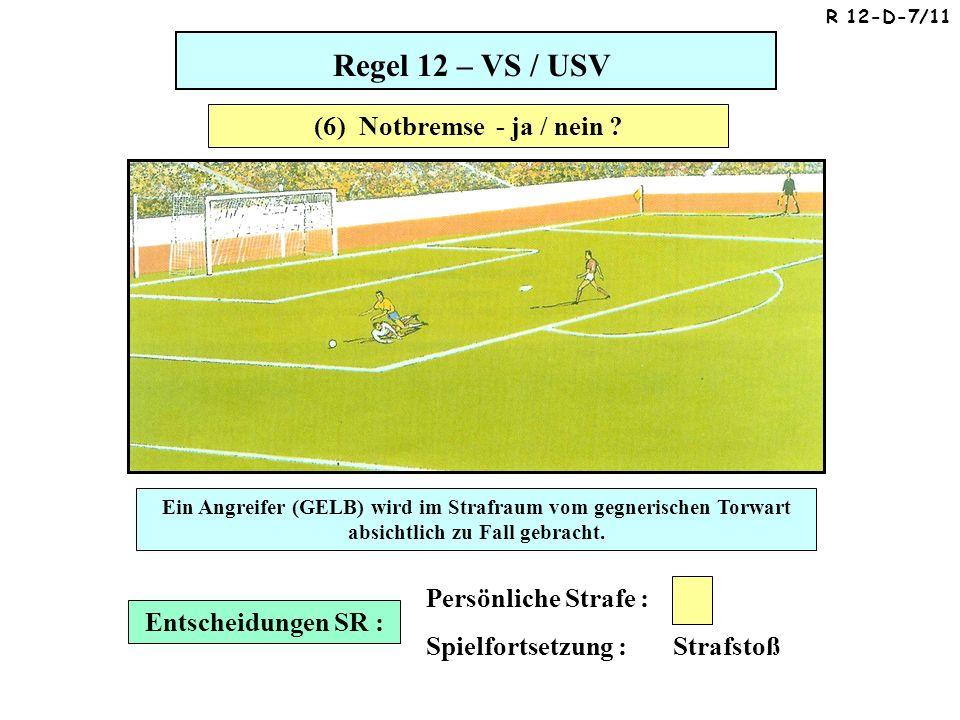 Regel 12 – VS / USV Entscheidungen SR : Persönliche Strafe : Spielfortsetzung : Strafstoß Ein Angreifer (GELB) wird im Strafraum vom gegnerischen Torwart absichtlich zu Fall gebracht.