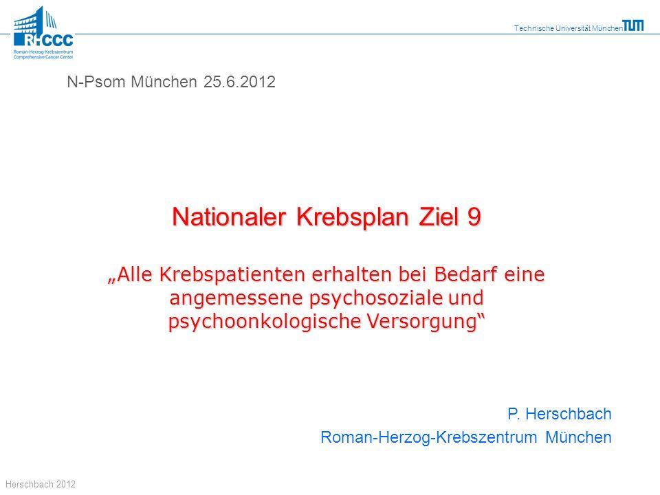 Technische Universität München Herschbach 2012 Nationaler Krebsplan Ziel 9 Alle Krebspatienten erhalten bei Bedarf eine angemessene psychosoziale und