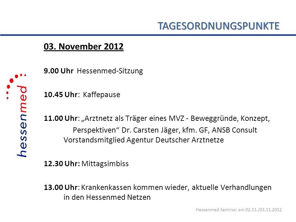 TAGESORDNUNGSPUNKTE 03. November 2012 9.00 Uhr Hessenmed-Sitzung 10.45 Uhr: Kaffepause 11.00 Uhr: Arztnetz als Träger eines MVZ - Beweggründe, Konzept