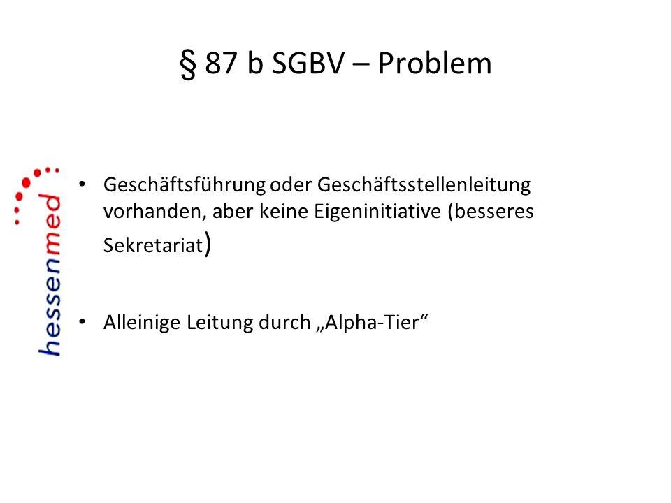 § 87 b SGBV – Problem Geschäftsführung oder Geschäftsstellenleitung vorhanden, aber keine Eigeninitiative (besseres Sekretariat ) Alleinige Leitung du