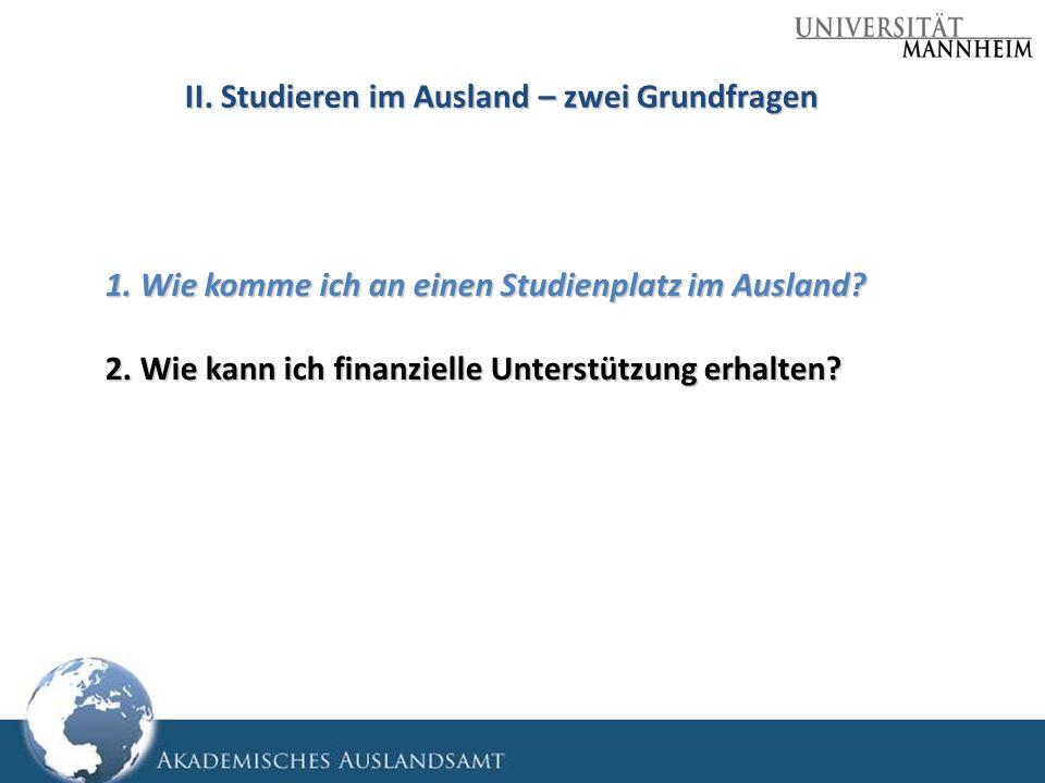 II. Studieren im Ausland – zwei Grundfragen 1. Wie komme ich an einen Studienplatz im Ausland? 2. Wie kann ich finanzielle Unterstützung erhalten?