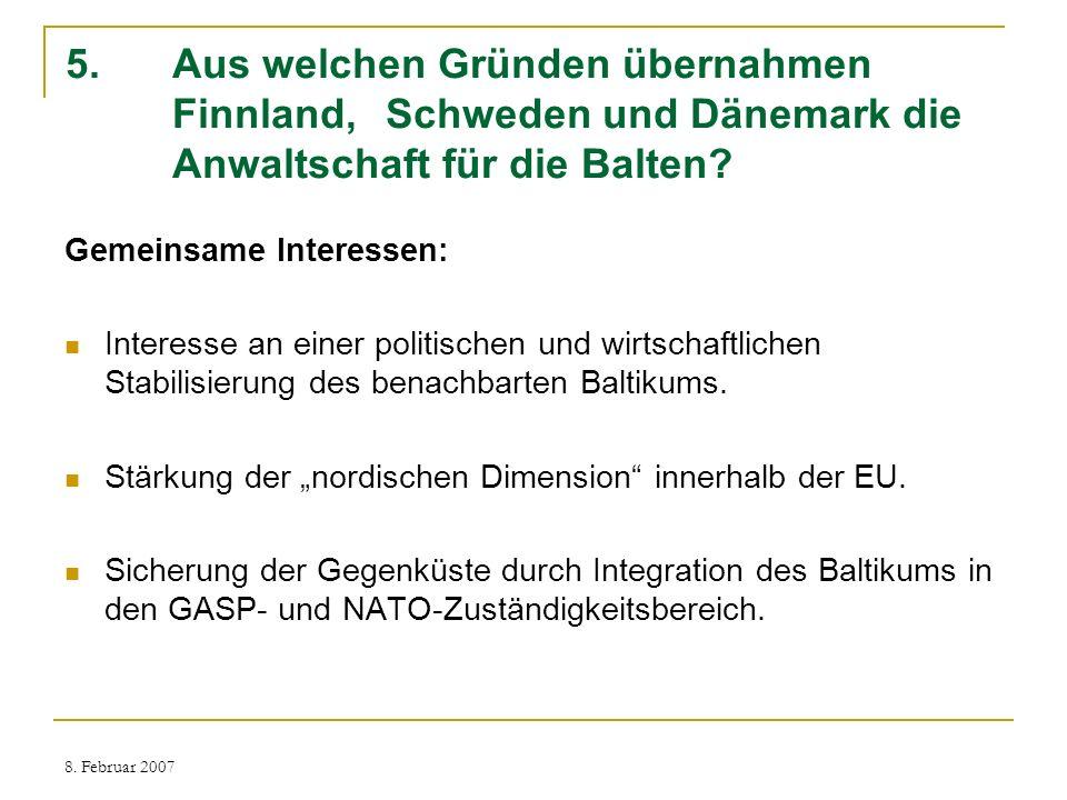 8. Februar 2007 5. Aus welchen Gründen übernahmen Finnland, Schweden und Dänemark die Anwaltschaft für die Balten? Gemeinsame Interessen: Interesse an