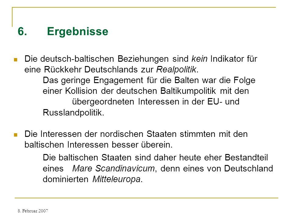 8. Februar 2007 6.Ergebnisse Die deutsch-baltischen Beziehungen sind kein Indikator für eine Rückkehr Deutschlands zur Realpolitik. Das geringe Engage