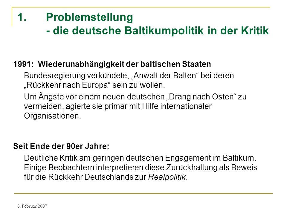 8. Februar 2007 1.Problemstellung - die deutsche Baltikumpolitik in der Kritik 1991: Wiederunabhängigkeit der baltischen Staaten Bundesregierung verkü