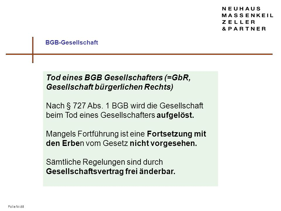 Folie Nr.68 BGB-Gesellschaft Tod eines BGB Gesellschafters (=GbR, Gesellschaft bürgerlichen Rechts) Nach § 727 Abs. 1 BGB wird die Gesellschaft beim T