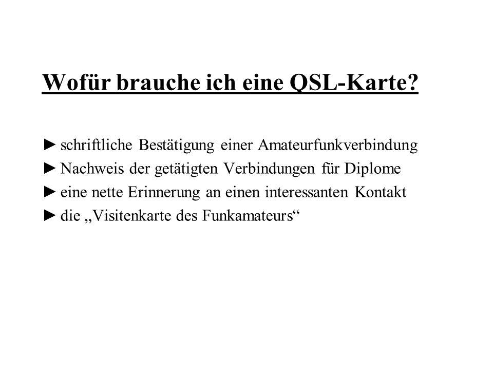 Wofür brauche ich eine QSL-Karte? schriftliche Bestätigung einer Amateurfunkverbindung Nachweis der getätigten Verbindungen für Diplome eine nette Eri