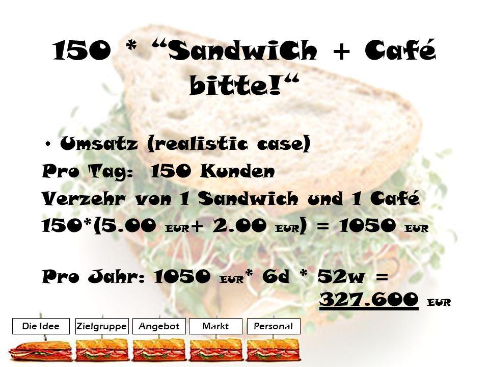 150 * Sandwi c h + Café bitte! Umsatz (realistic case) Pro Tag: 150 Kunden Verzehr von 1 Sandwich und 1 Café 150*(5.00 EUR + 2.00 EUR ) = 1050 EUR Pro
