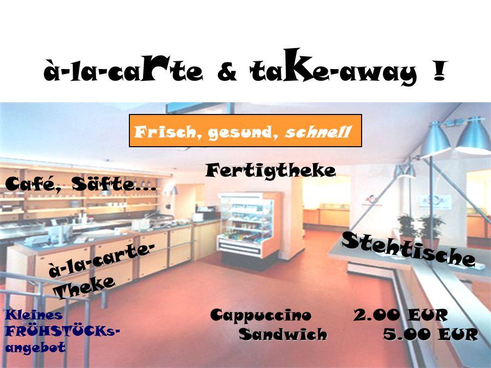à-la-ca r te & ta k e-away . Stehtische Fertigtheke à-la-carte- Theke Café, Säfte...