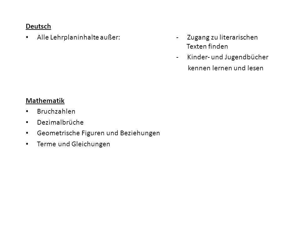 Deutsch Alle Lehrplaninhalte außer: - Zugang zu literarischen Texten finden - Kinder- und Jugendbücher kennen lernen und lesen Mathematik Bruchzahlen