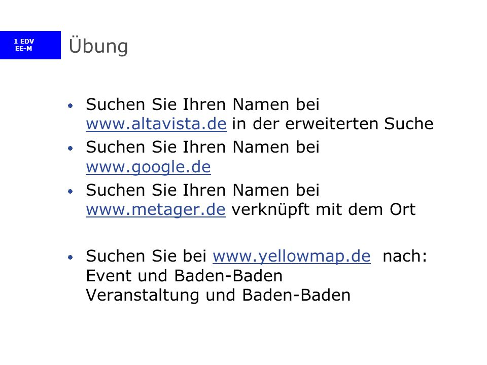 1 EDV EE-M Übung Suchen Sie Ihren Namen bei www.altavista.de in der erweiterten Suche www.altavista.de Suchen Sie Ihren Namen bei www.google.de www.google.de Suchen Sie Ihren Namen bei www.metager.de verknüpft mit dem Ort www.metager.de Suchen Sie bei www.yellowmap.de nach: Event und Baden-Baden Veranstaltung und Baden-Badenwww.yellowmap.de