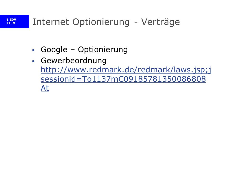 1 EDV EE-M Internet Optionierung - Verträge Google – Optionierung Gewerbeordnung http://www.redmark.de/redmark/laws.jsp;j sessionid=To1137mC09185781350086808 At http://www.redmark.de/redmark/laws.jsp;j sessionid=To1137mC09185781350086808 At