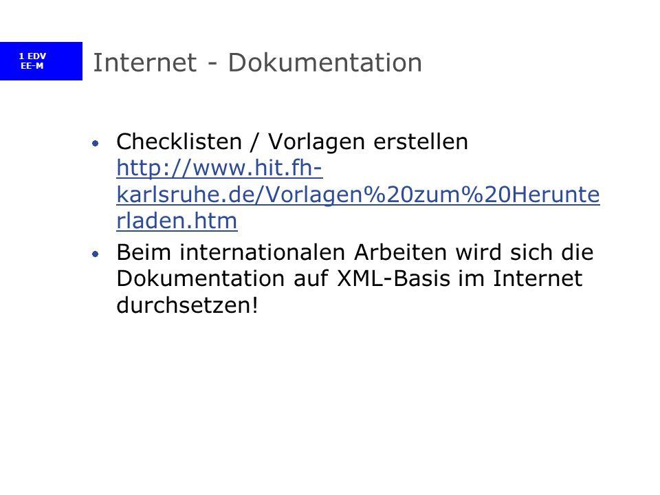 1 EDV EE-M Internet - Dokumentation Checklisten / Vorlagen erstellen http://www.hit.fh- karlsruhe.de/Vorlagen%20zum%20Herunte rladen.htm http://www.hit.fh- karlsruhe.de/Vorlagen%20zum%20Herunte rladen.htm Beim internationalen Arbeiten wird sich die Dokumentation auf XML-Basis im Internet durchsetzen!