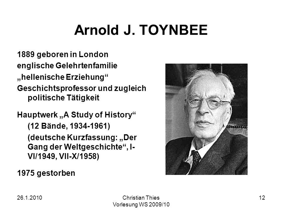 26.1.2010Christian Thies Vorlesung WS 2009/10 12 Arnold J. TOYNBEE 1889 geboren in London englische Gelehrtenfamilie hellenische Erziehung Geschichtsp