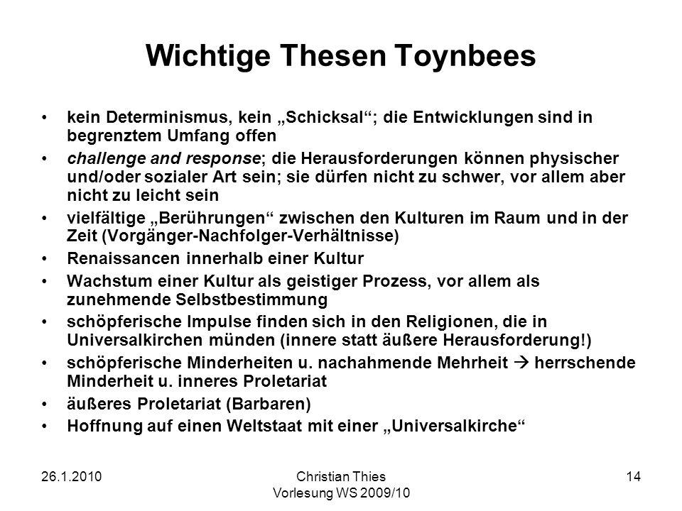 26.1.2010Christian Thies Vorlesung WS 2009/10 14 Wichtige Thesen Toynbees kein Determinismus, kein Schicksal; die Entwicklungen sind in begrenztem Umf