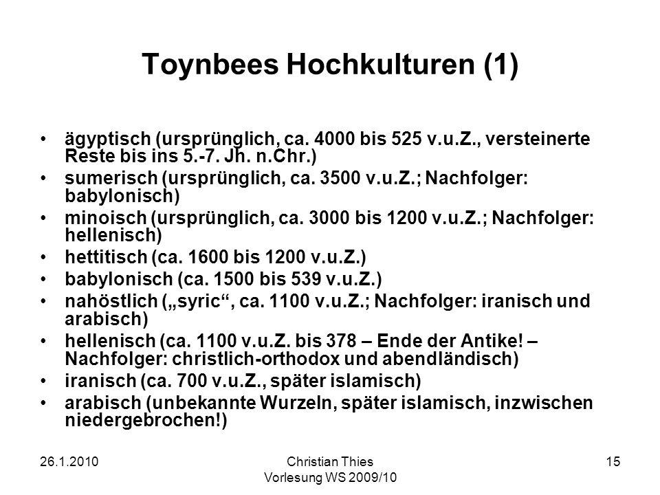 26.1.2010Christian Thies Vorlesung WS 2009/10 15 Toynbees Hochkulturen (1) ägyptisch (ursprünglich, ca. 4000 bis 525 v.u.Z., versteinerte Reste bis in