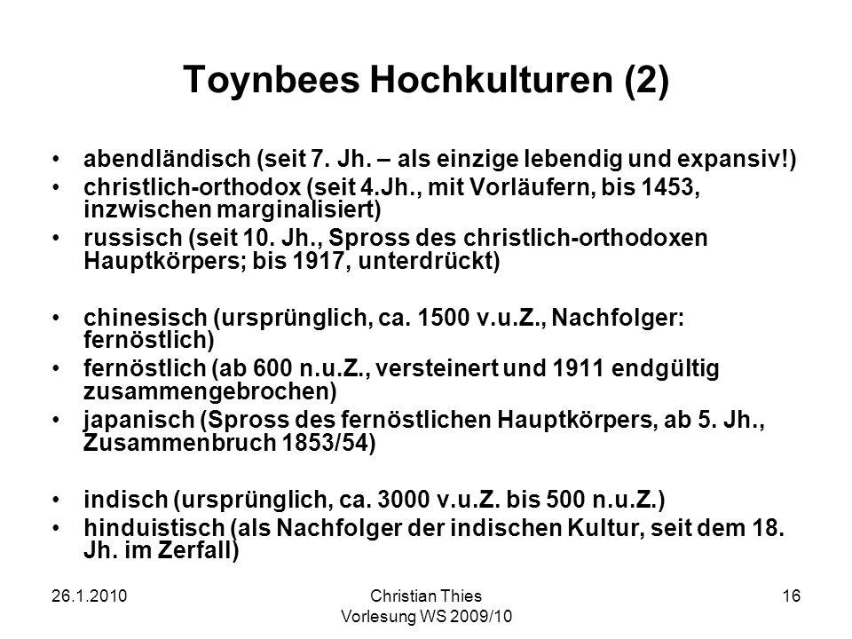 26.1.2010Christian Thies Vorlesung WS 2009/10 16 Toynbees Hochkulturen (2) abendländisch (seit 7. Jh. – als einzige lebendig und expansiv!) christlich