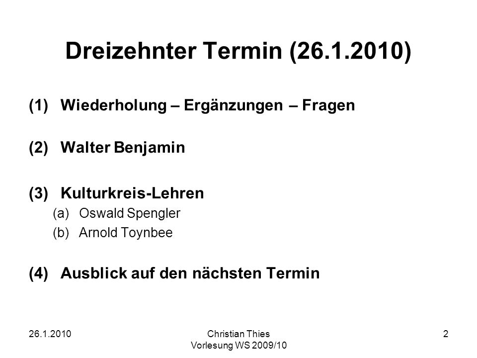 26.1.2010Christian Thies Vorlesung WS 2009/10 2 Dreizehnter Termin (26.1.2010) (1)Wiederholung – Ergänzungen – Fragen (2)Walter Benjamin (3)Kulturkrei
