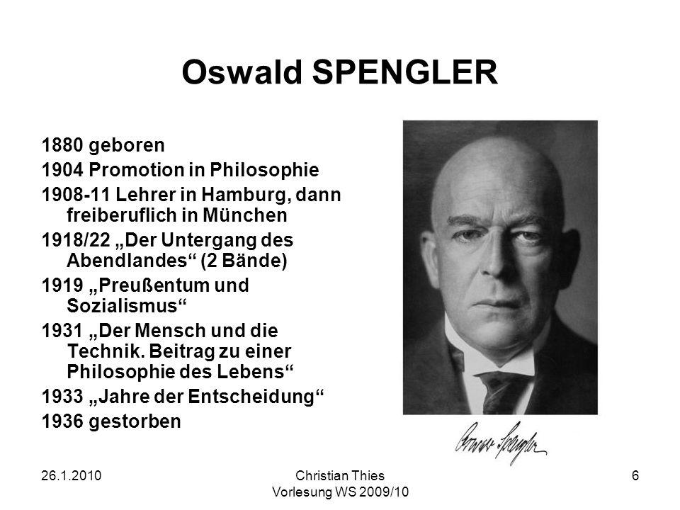 26.1.2010Christian Thies Vorlesung WS 2009/10 6 Oswald SPENGLER 1880 geboren 1904 Promotion in Philosophie 1908-11 Lehrer in Hamburg, dann freiberufli