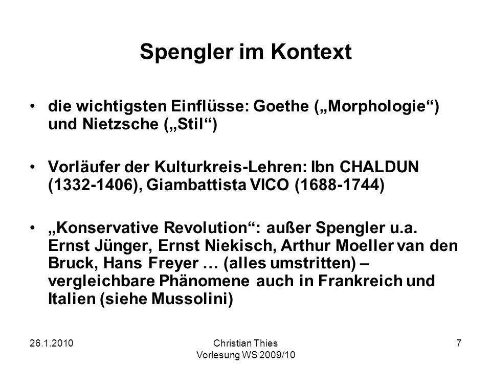 26.1.2010Christian Thies Vorlesung WS 2009/10 7 Spengler im Kontext die wichtigsten Einflüsse: Goethe (Morphologie) und Nietzsche (Stil) Vorläufer der