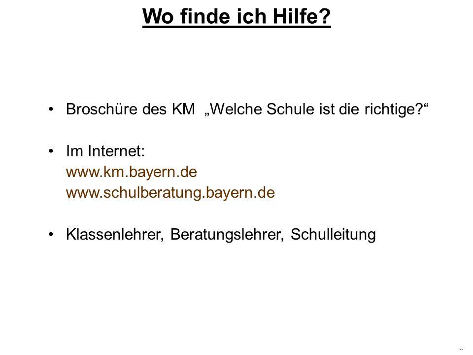 Hilfe Wo finde ich Hilfe? Broschüre des KM Welche Schule ist die richtige? Im Internet: www.km.bayern.de www.schulberatung.bayern.de Klassenlehrer, Be