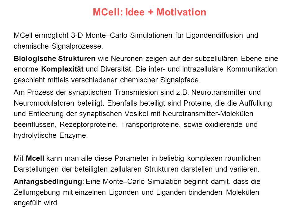 MCell: Idee + Motivation MCell ermöglicht 3-D Monte–Carlo Simulationen für Ligandendiffusion und chemische Signalprozesse. Biologische Strukturen wie