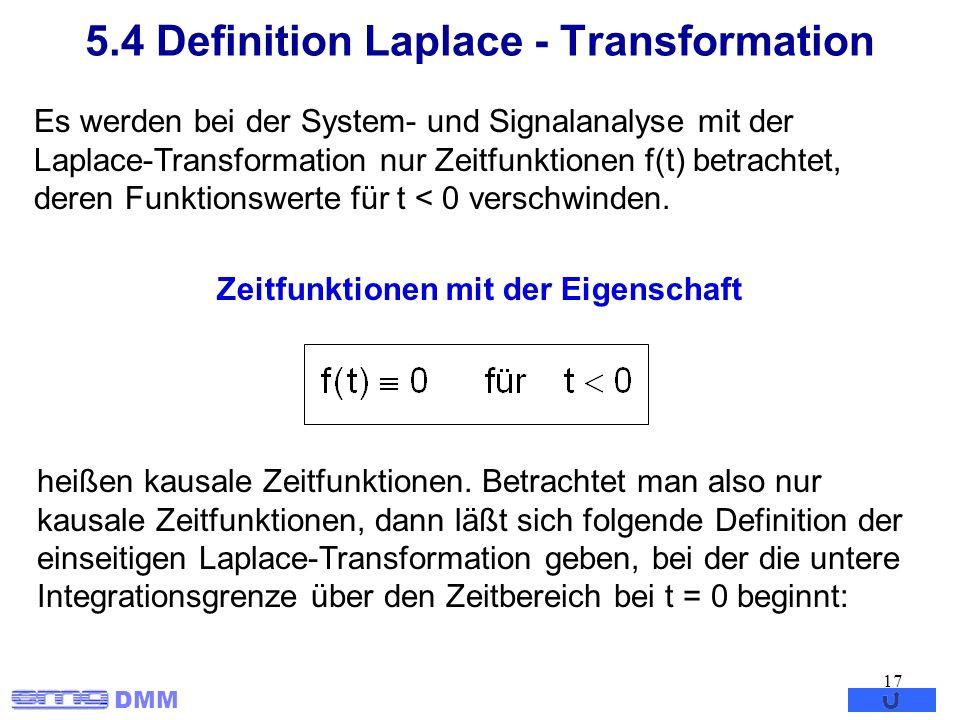 DMM 17 5.4 Definition Laplace - Transformation Es werden bei der System- und Signalanalyse mit der Laplace-Transformation nur Zeitfunktionen f(t) betr
