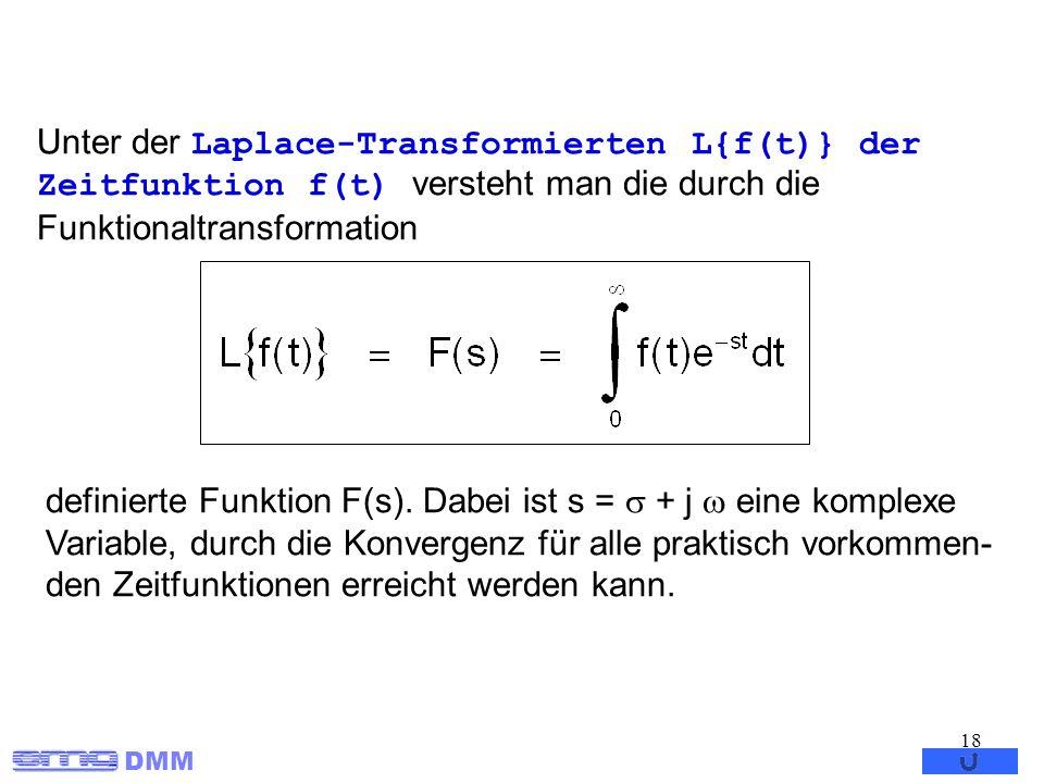DMM 18 Unter der Laplace-Transformierten L{f(t)} der Zeitfunktion f(t) versteht man die durch die Funktionaltransformation definierte Funktion F(s). D