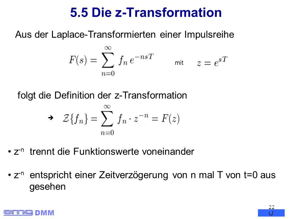 DMM 22 5.5 Die z-Transformation mit folgt die Definition der z-Transformation z -n trennt die Funktionswerte voneinander z -n entspricht einer Zeitver
