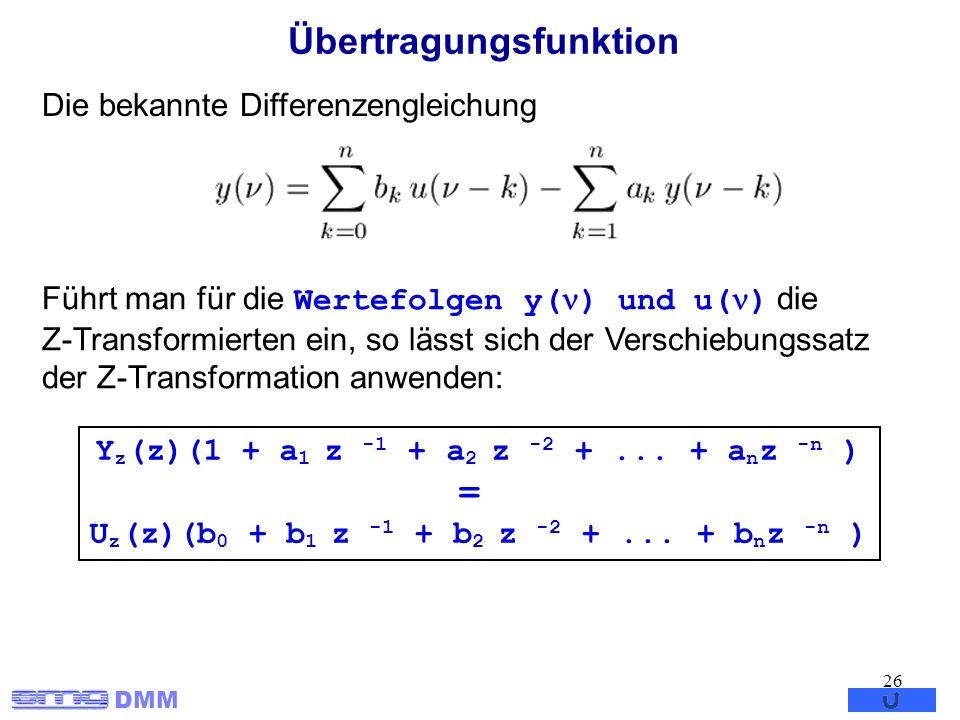 DMM 26 Übertragungsfunktion Die bekannte Differenzengleichung Führt man für die Wertefolgen y( ) und u( ) die Z-Transformierten ein, so lässt sich der