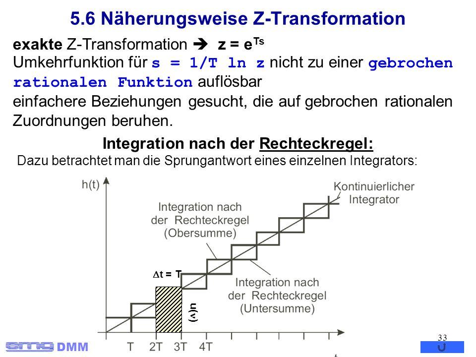 DMM 33 5.6 Näherungsweise Z-Transformation exakte Z-Transformation z = e Ts Umkehrfunktion für s = 1/T ln z nicht zu einer gebrochen rationalen Funkti