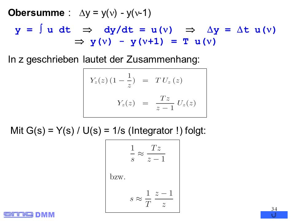 DMM 34 Obersumme : y = y( ) - y( -1) In z geschrieben lautet der Zusammenhang: Mit G(s) = Y(s) / U(s) = 1/s (Integrator !) folgt: y = u dt dy/dt = u(
